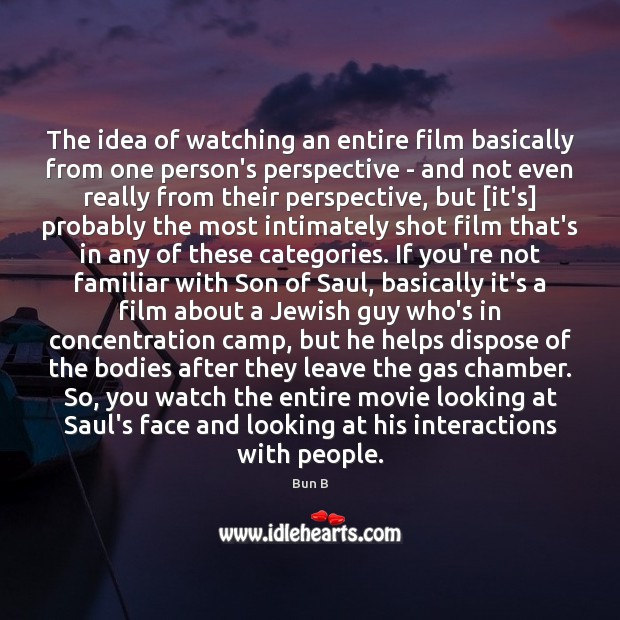 The idea of watching an entire film basically from one person's perspective Bun B Picture Quote