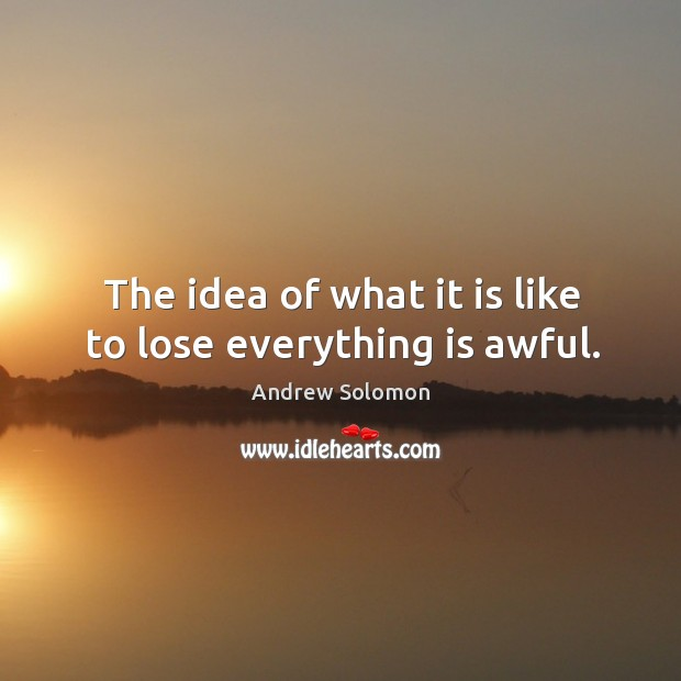 The idea of what it is like to lose everything is awful. Image
