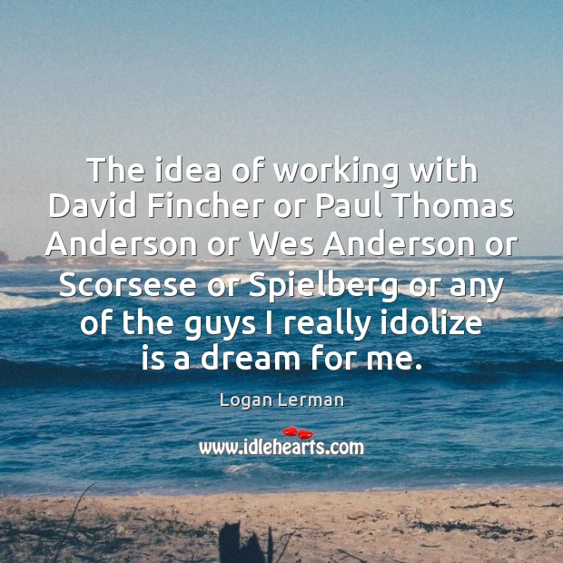 The idea of working with David Fincher or Paul Thomas Anderson or Image