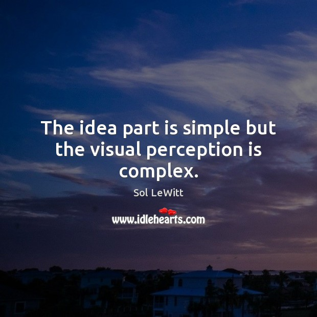 Sol LeWitt Picture Quote image saying: The idea part is simple but the visual perception is complex.