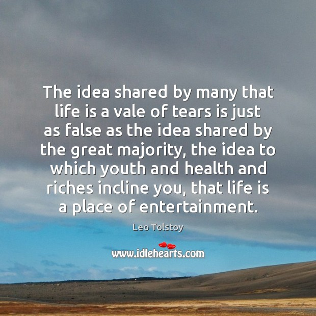 The idea shared by many that life is a vale of tears Leo Tolstoy Picture Quote