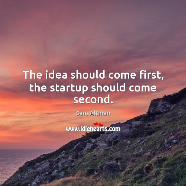 Image, The idea should come first, the startup should come second.