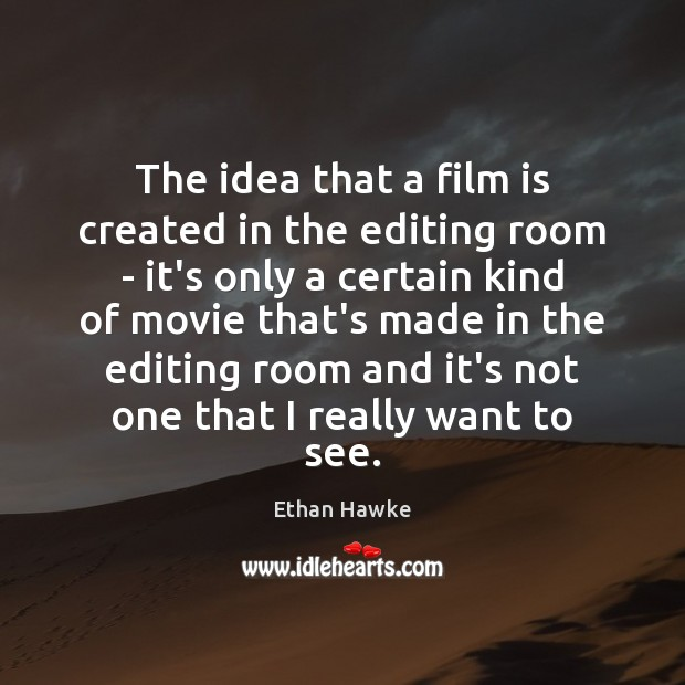 The idea that a film is created in the editing room – Ethan Hawke Picture Quote