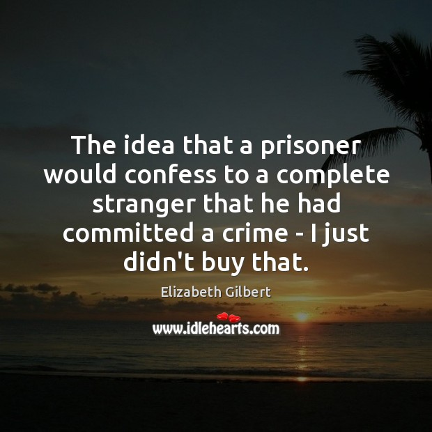 The idea that a prisoner would confess to a complete stranger that Elizabeth Gilbert Picture Quote