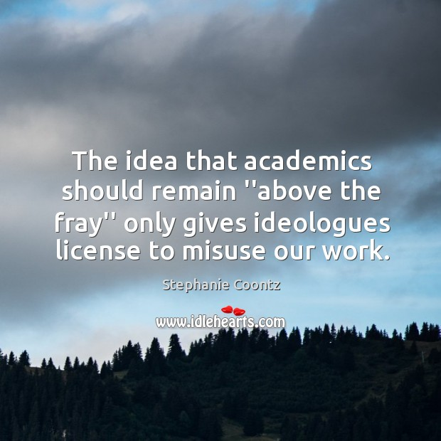 """Image, The idea that academics should remain """"above the fray"""" only gives ideologues"""