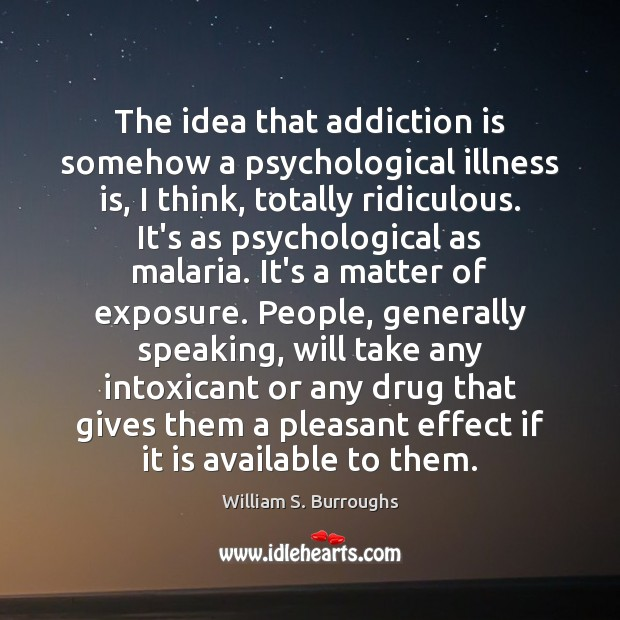 The idea that addiction is somehow a psychological illness is, I think, Addiction Quotes Image