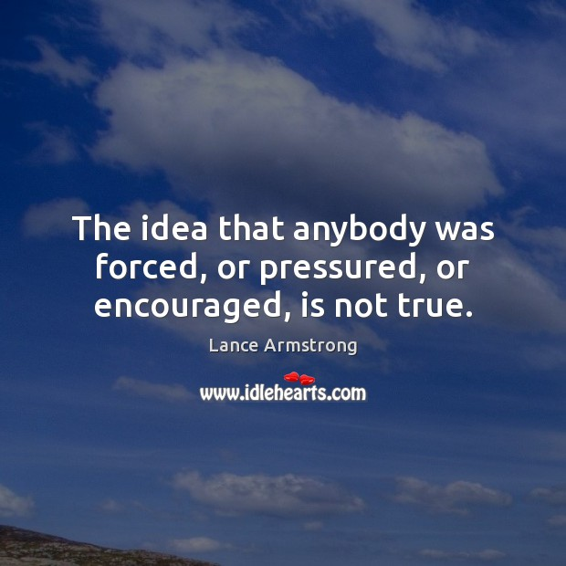 The idea that anybody was forced, or pressured, or encouraged, is not true. Lance Armstrong Picture Quote