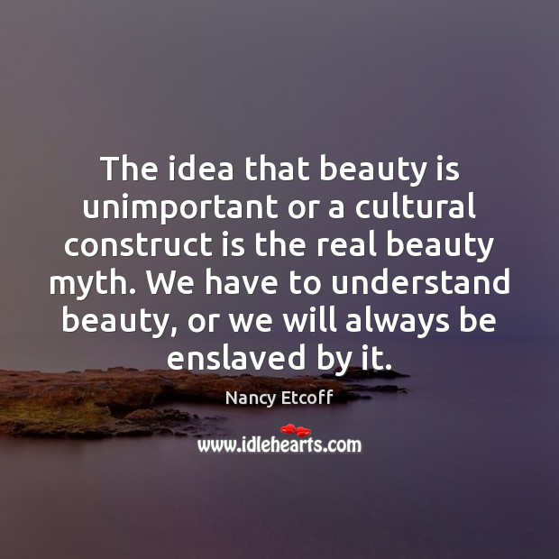 Image, The idea that beauty is unimportant or a cultural construct is the