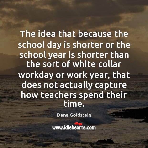 The idea that because the school day is shorter or the school Dana Goldstein Picture Quote