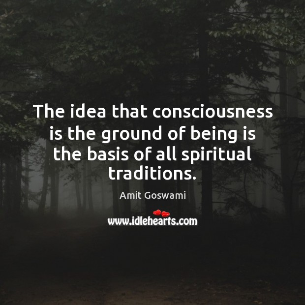 Image, The idea that consciousness is the ground of being is the basis