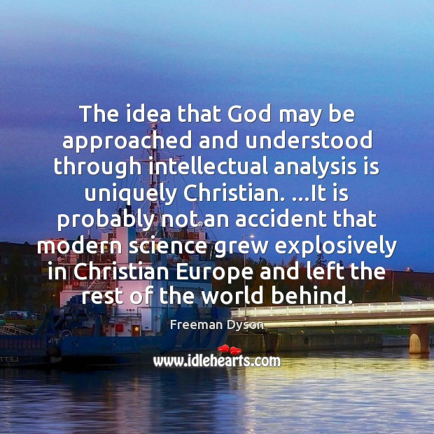 The idea that God may be approached and understood through intellectual analysis Freeman Dyson Picture Quote