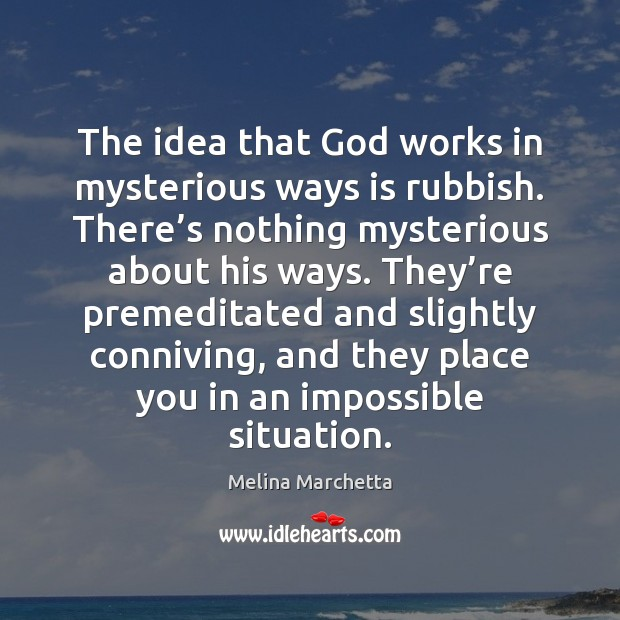 The idea that God works in mysterious ways is rubbish. There's Melina Marchetta Picture Quote