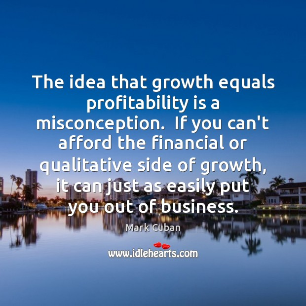 The idea that growth equals profitability is a misconception.  If you can't Mark Cuban Picture Quote