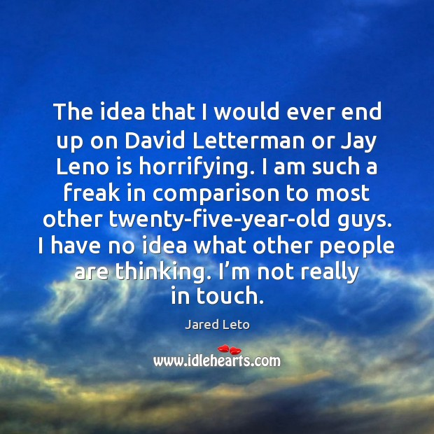 The idea that I would ever end up on David Letterman or Jared Leto Picture Quote