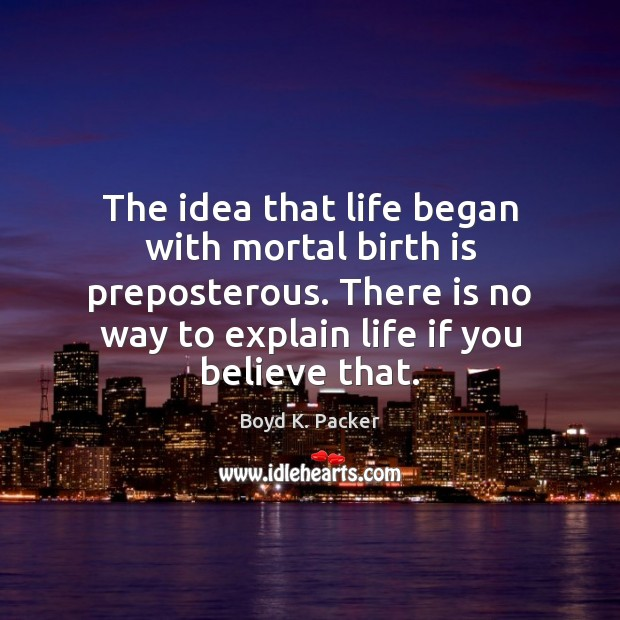 The idea that life began with mortal birth is preposterous. There is Boyd K. Packer Picture Quote