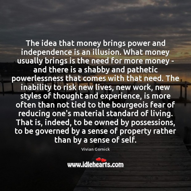 The idea that money brings power and independence is an illusion. What Independence Quotes Image