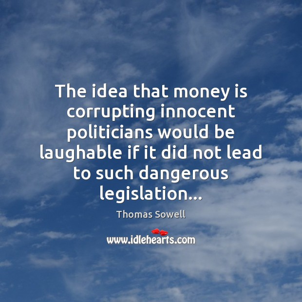 The idea that money is corrupting innocent politicians would be laughable if Thomas Sowell Picture Quote