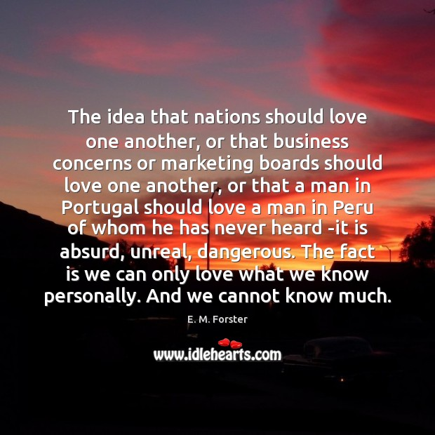 The idea that nations should love one another, or that business concerns E. M. Forster Picture Quote