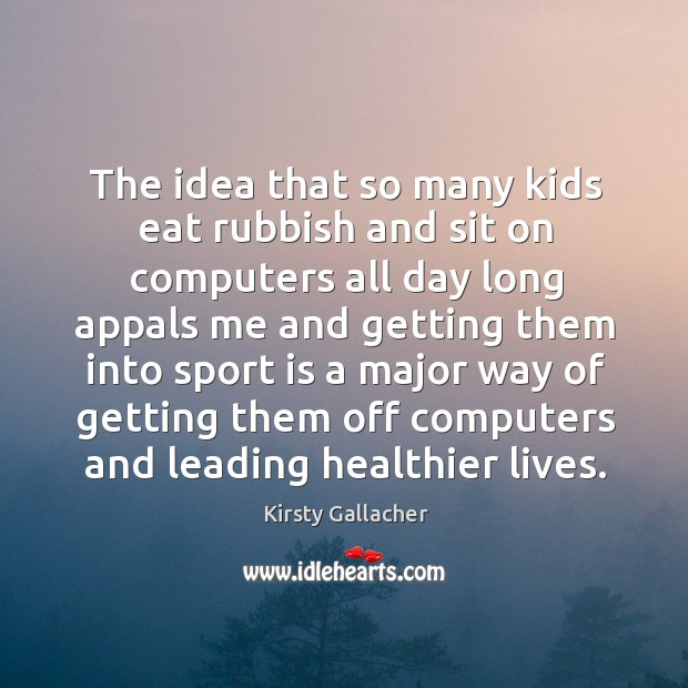 The idea that so many kids eat rubbish and sit on computers all day long appals me and Image