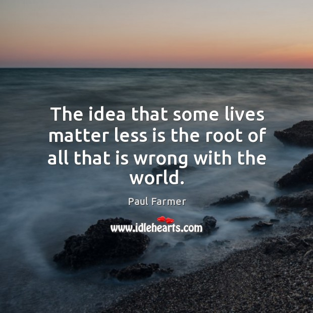 The idea that some lives matter less is the root of all that is wrong with the world. Image