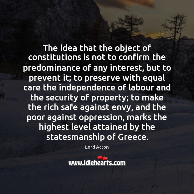The idea that the object of constitutions is not to confirm the Lord Acton Picture Quote