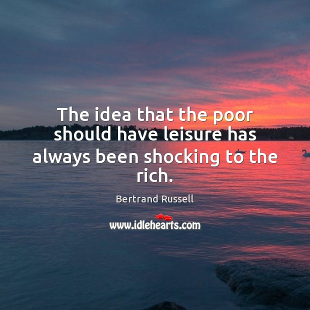 The idea that the poor should have leisure has always been shocking to the rich. Image