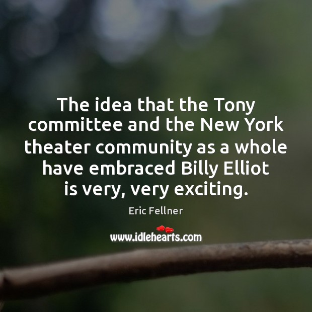 The idea that the Tony committee and the New York theater community Eric Fellner Picture Quote