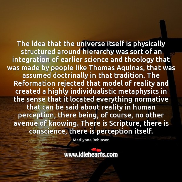 The idea that the universe itself is physically structured around hierarchy was Marilynne Robinson Picture Quote