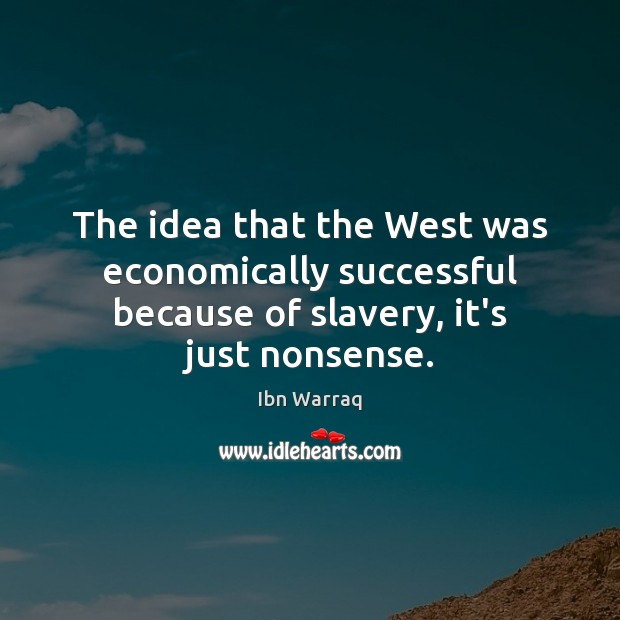 The idea that the West was economically successful because of slavery, it's just nonsense. Image