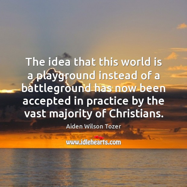 The idea that this world is a playground instead of a battleground Aiden Wilson Tozer Picture Quote