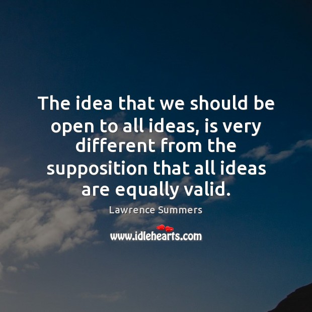 The idea that we should be open to all ideas, is very Lawrence Summers Picture Quote