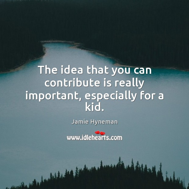 The idea that you can contribute is really important, especially for a kid. Image