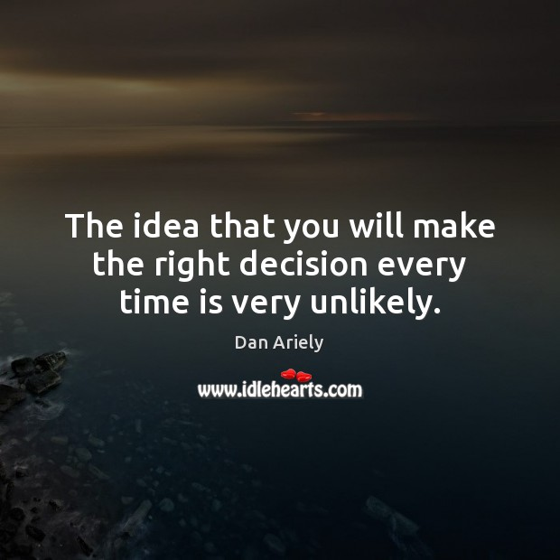 The idea that you will make the right decision every time is very unlikely. Dan Ariely Picture Quote