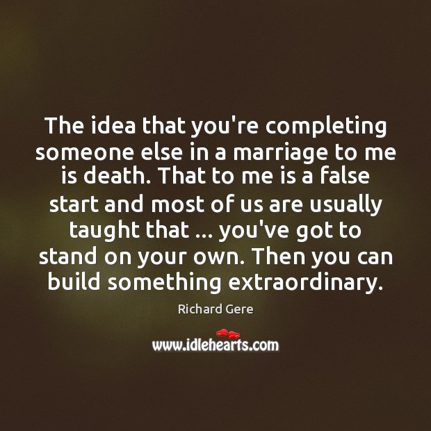 The idea that you're completing someone else in a marriage to me Richard Gere Picture Quote