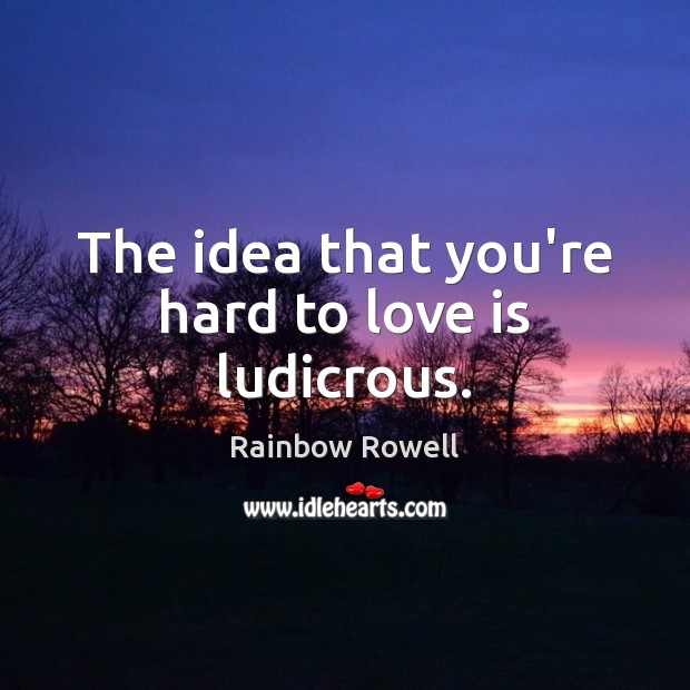 The idea that you're hard to love is ludicrous. Rainbow Rowell Picture Quote