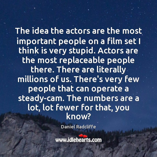 The idea the actors are the most important people on a film Daniel Radcliffe Picture Quote