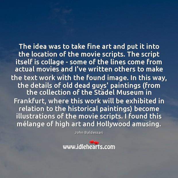 The idea was to take fine art and put it into the John Baldessari Picture Quote