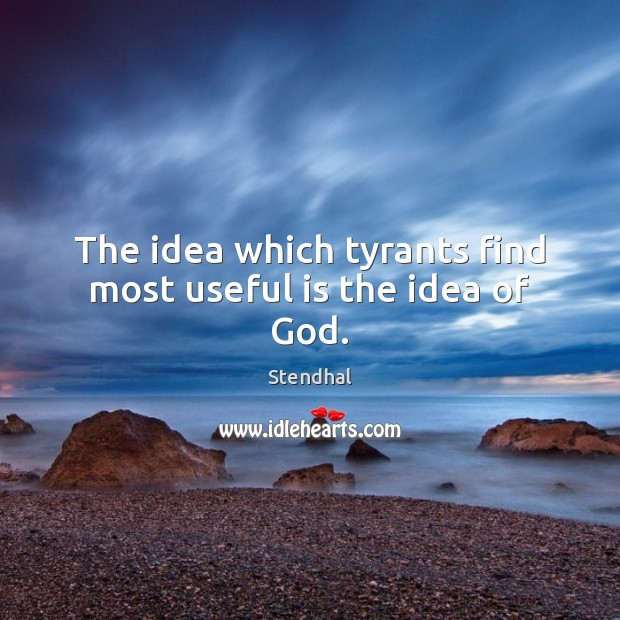 The idea which tyrants find most useful is the idea of God. Stendhal Picture Quote