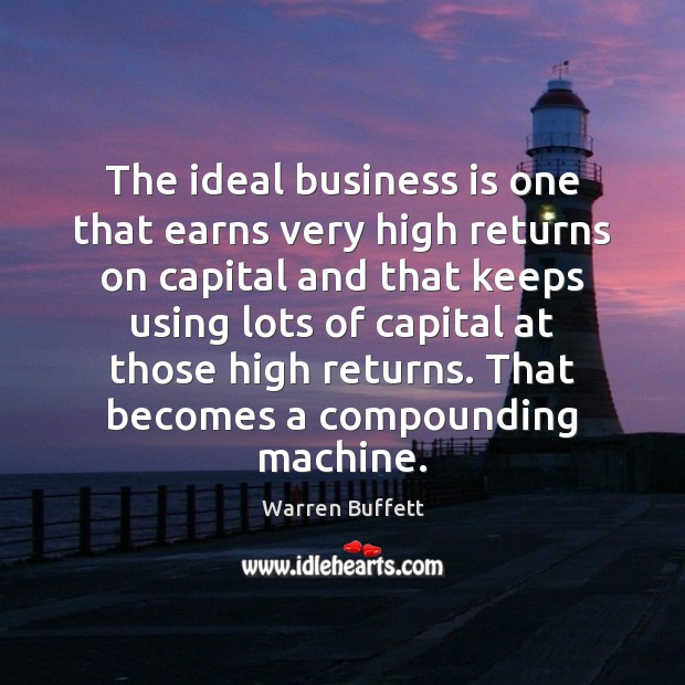 The ideal business is one that earns very high returns on capital Warren Buffett Picture Quote