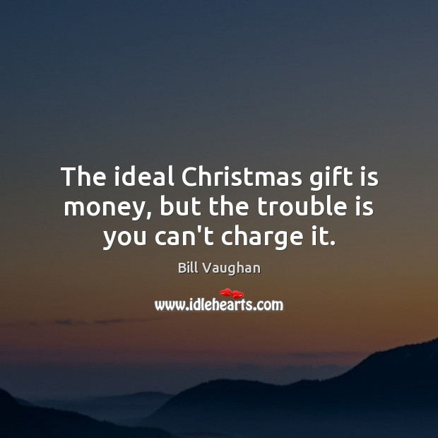 The ideal Christmas gift is money, but the trouble is you can't charge it. Bill Vaughan Picture Quote