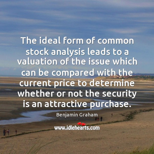 The ideal form of common stock analysis leads to a valuation of Benjamin Graham Picture Quote
