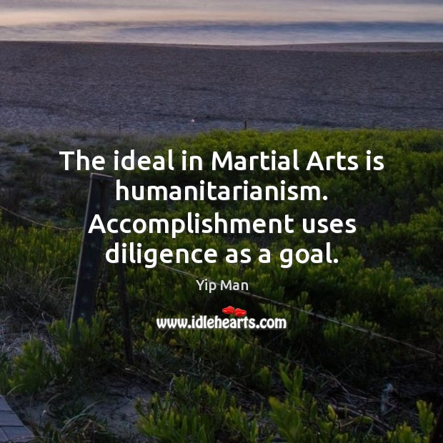 The ideal in Martial Arts is humanitarianism. Accomplishment uses diligence as a goal. Image