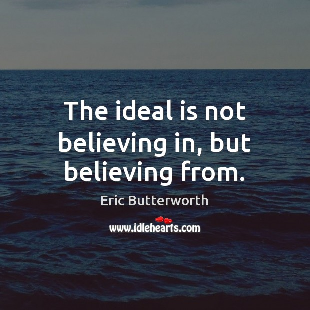 The ideal is not believing in, but believing from. Image