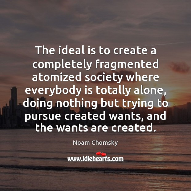 The ideal is to create a completely fragmented atomized society where everybody Image