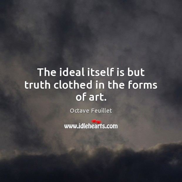 The ideal itself is but truth clothed in the forms of art. Image