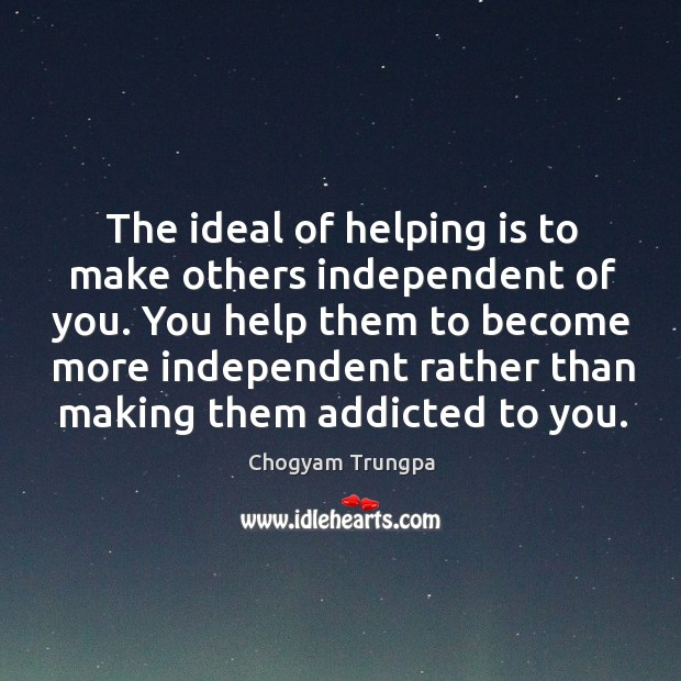 The ideal of helping is to make others independent of you. You Image