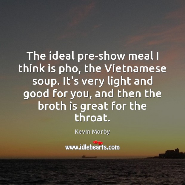 The ideal pre-show meal I think is pho, the Vietnamese soup. It's Image