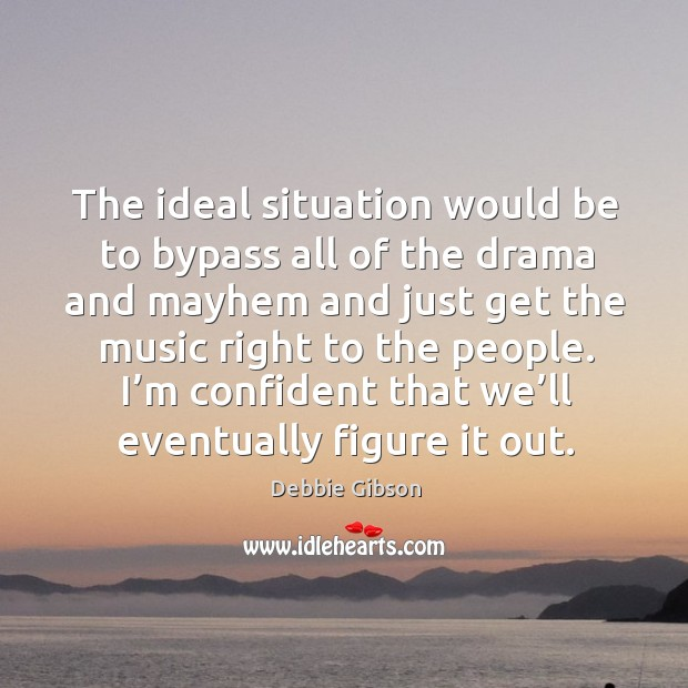 The ideal situation would be to bypass all of the drama and mayhem and just Image