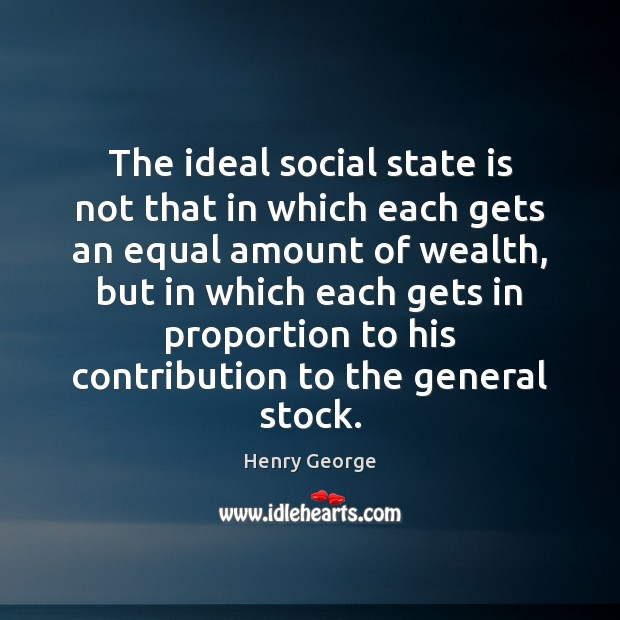 The ideal social state is not that in which each gets an Henry George Picture Quote