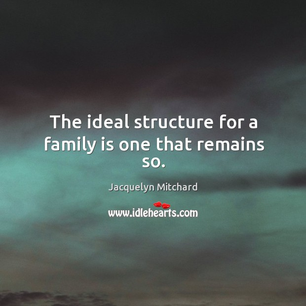 The ideal structure for a family is one that remains so. Jacquelyn Mitchard Picture Quote